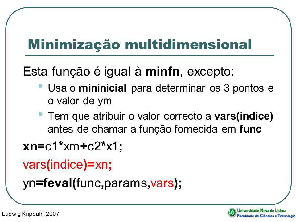 Ludwig Krippahl, 2007 45 Minimização multidimensional Esta função é igual à minfn, excepto: Usa o mininicial para determinar os 3 pontos e o valor de ym Tem que atribuir o valor correcto a vars(indice) antes de chamar a função fornecida em func xn=c1*xm+c2*x1; vars(indice)=xn; yn=feval(func,params,vars);