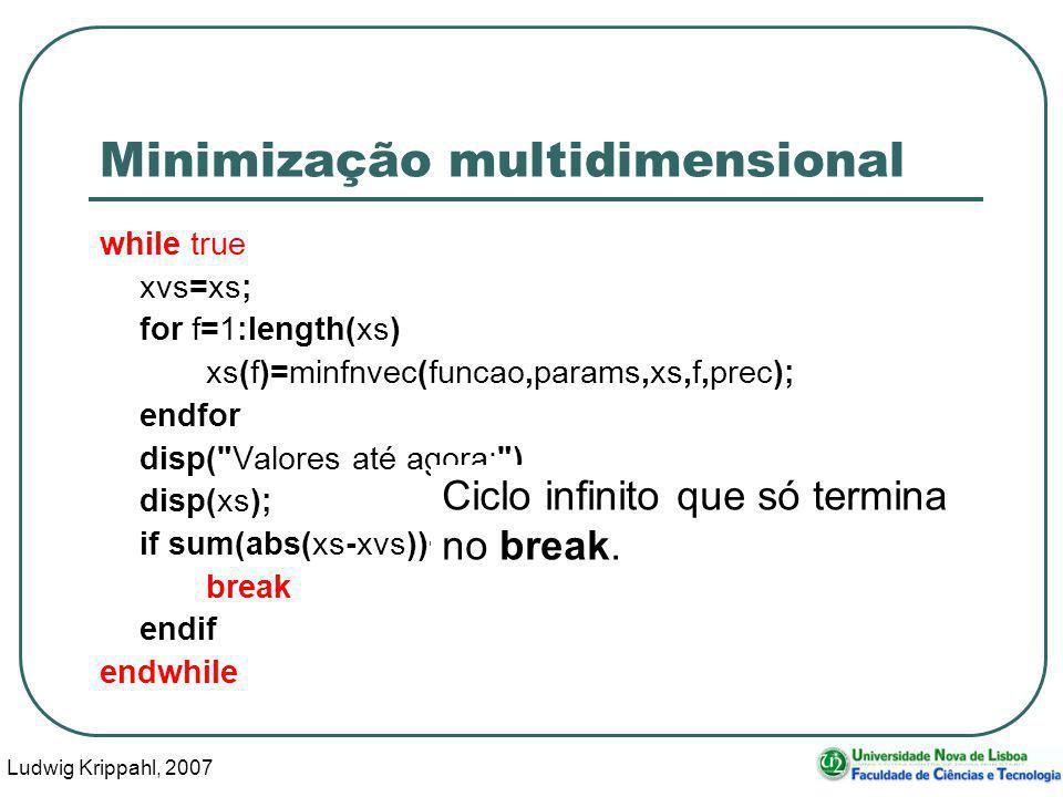 Ludwig Krippahl, 2007 53 Minimização multidimensional while true xvs=xs; for f=1:length(xs) xs(f)=minfnvec(funcao,params,xs,f,prec); endfor disp( Valores até agora: ) disp(xs); if sum(abs(xs-xvs))<prec break endif endwhile Ciclo infinito que só termina no break.