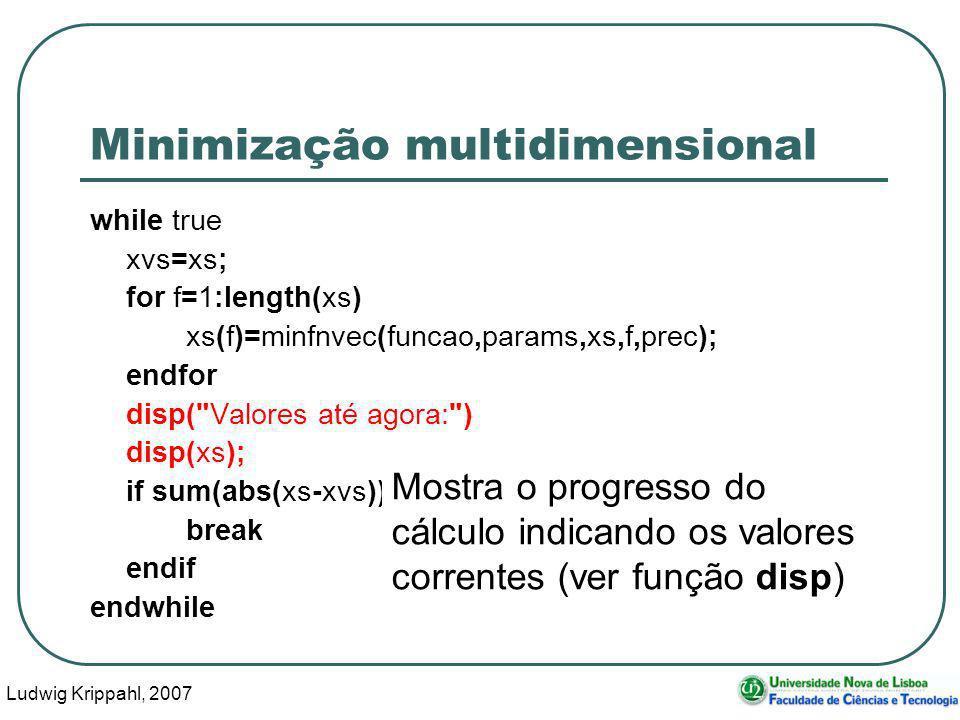 Ludwig Krippahl, 2007 56 Minimização multidimensional while true xvs=xs; for f=1:length(xs) xs(f)=minfnvec(funcao,params,xs,f,prec); endfor disp( Valores até agora: ) disp(xs); if sum(abs(xs-xvs))<prec break endif endwhile Mostra o progresso do cálculo indicando os valores correntes (ver função disp)