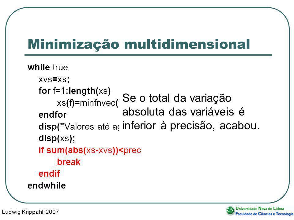 Ludwig Krippahl, 2007 57 Minimização multidimensional while true xvs=xs; for f=1:length(xs) xs(f)=minfnvec(funcao,params,xs,f,prec); endfor disp( Valores até agora: ) disp(xs); if sum(abs(xs-xvs))<prec break endif endwhile Se o total da variação absoluta das variáveis é inferior à precisão, acabou.