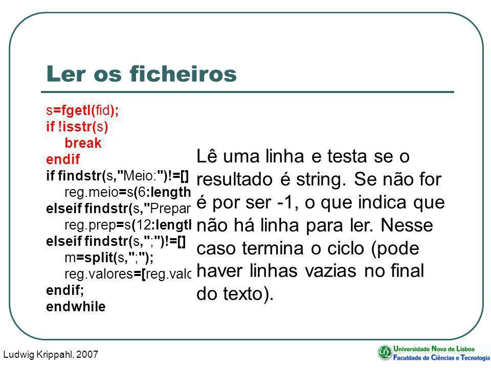 Ludwig Krippahl, 2007 84 Ler os ficheiros s=fgetl(fid); if !isstr(s) break endif if findstr(s, Meio: )!=[] reg.meio=s(6:length(s)); elseif findstr(s, Preparador: )!=[] reg.prep=s(12:length(s)); elseif findstr(s, ; )!=[] m=split(s, ; ); reg.valores=[reg.valores;str2num(m(1,:)),str2num(m(2,:))]; endif; endwhile Lê uma linha e testa se o resultado é string.