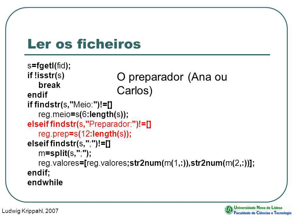 Ludwig Krippahl, 2007 86 Ler os ficheiros s=fgetl(fid); if !isstr(s) break endif if findstr(s,