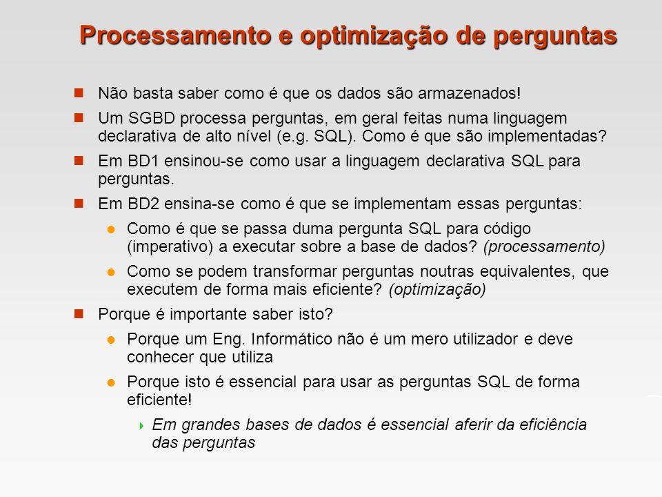 Processamento e optimização de perguntas Não basta saber como é que os dados são armazenados! Um SGBD processa perguntas, em geral feitas numa linguag