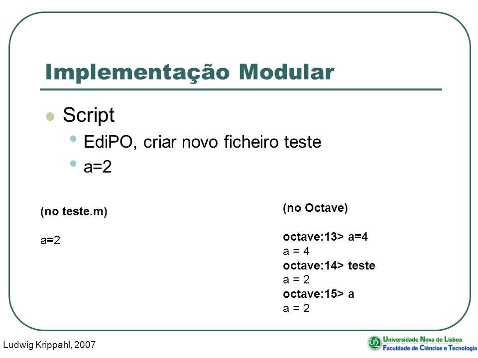 Ludwig Krippahl, 2007 24 Implementação Modular Script EdiPO, criar novo ficheiro teste a=2 (no teste.m) a=2 (no Octave) octave:13> a=4 a = 4 octave:14