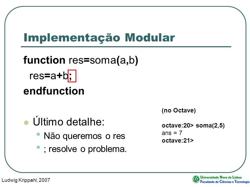 Ludwig Krippahl, 2007 35 Implementação Modular function res=soma(a,b) res=a+b; endfunction Último detalhe: Não queremos o res ; resolve o problema.