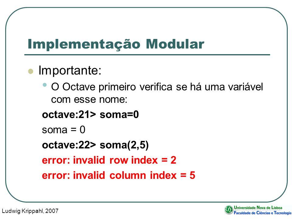 Ludwig Krippahl, 2007 37 Implementação Modular Importante: O Octave primeiro verifica se há uma variável com esse nome: octave:21> soma=0 soma = 0 octave:22> soma(2,5) error: invalid row index = 2 error: invalid column index = 5
