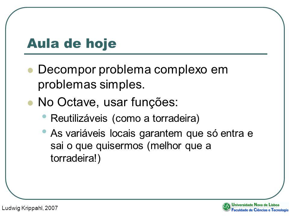 Ludwig Krippahl, 2007 40 Aula de hoje Decompor problema complexo em problemas simples. No Octave, usar funções: Reutilizáveis (como a torradeira) As v