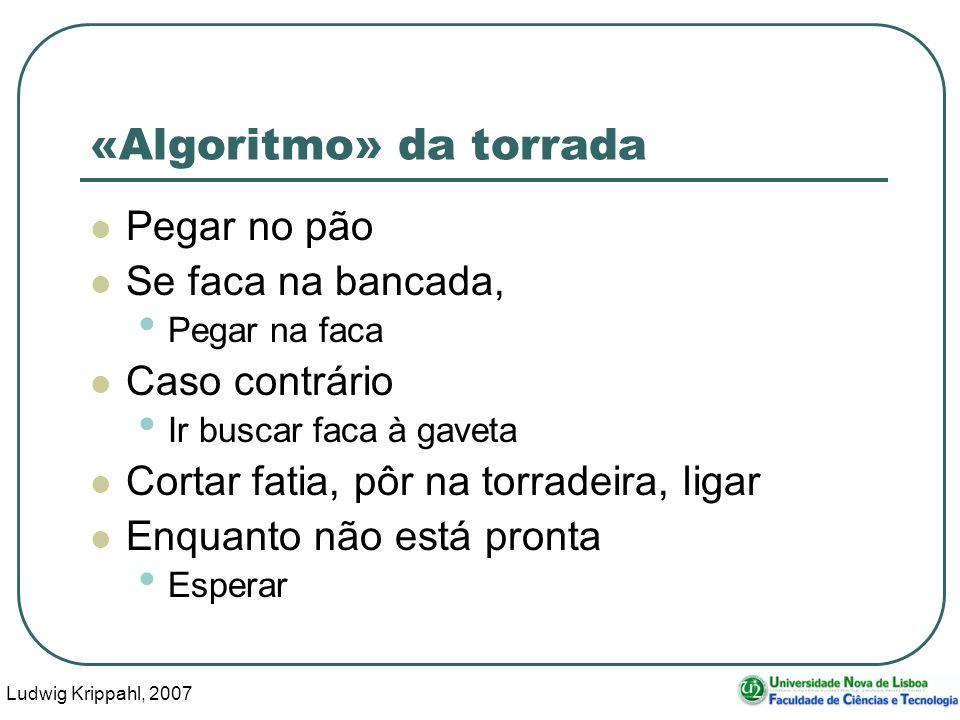 Ludwig Krippahl, 2007 6 «Algoritmo» da torrada Pegar no pão Se faca na bancada, Pegar na faca Caso contrário Ir buscar faca à gaveta Cortar fatia, pôr