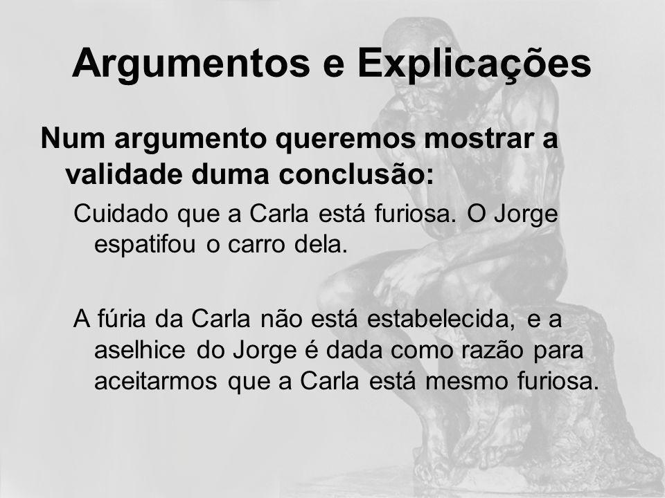 Argumentos e Explicações Numa explicação apresentamos uma causa para algo que é tido como verdade: A Carla está furiosa porque o Jorge espatifou o carro dela.
