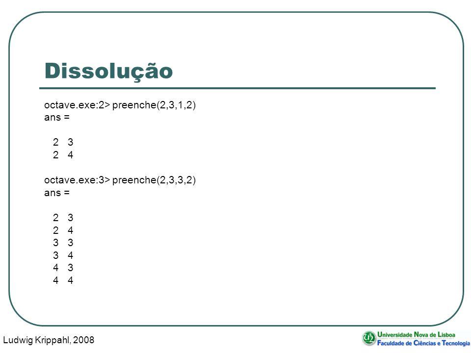 Ludwig Krippahl, 2008 26 Dissolução octave.exe:2> preenche(2,3,1,2) ans = 2 3 2 4 octave.exe:3> preenche(2,3,3,2) ans = 2 3 2 4 3 3 3 4 4 3 4 4