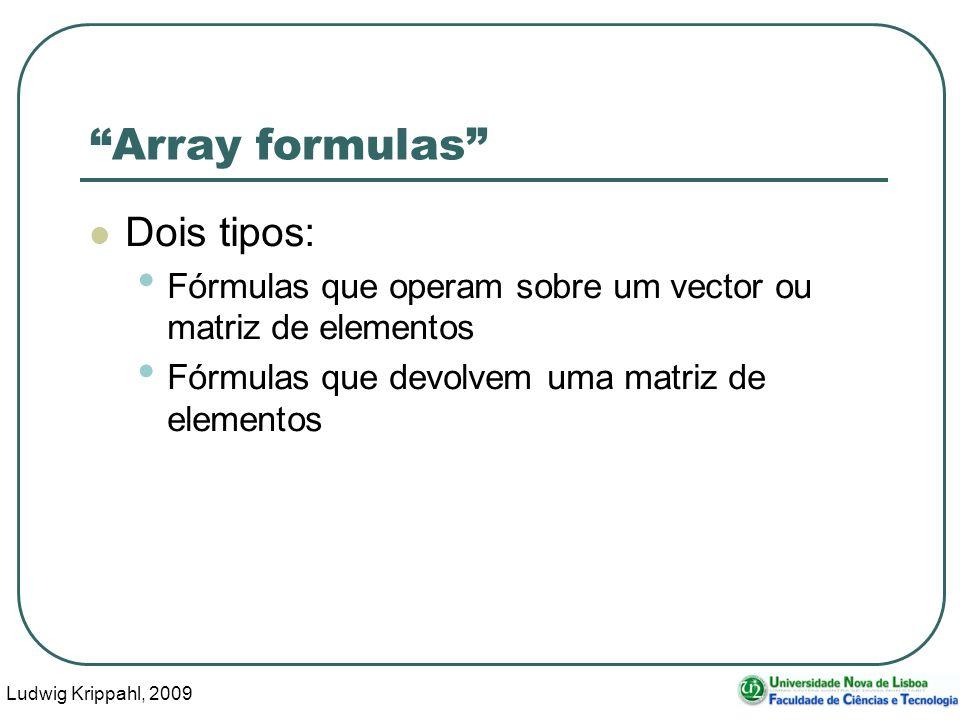 Ludwig Krippahl, 2009 26 Array formulas Dois tipos: Fórmulas que operam sobre um vector ou matriz de elementos Fórmulas que devolvem uma matriz de ele