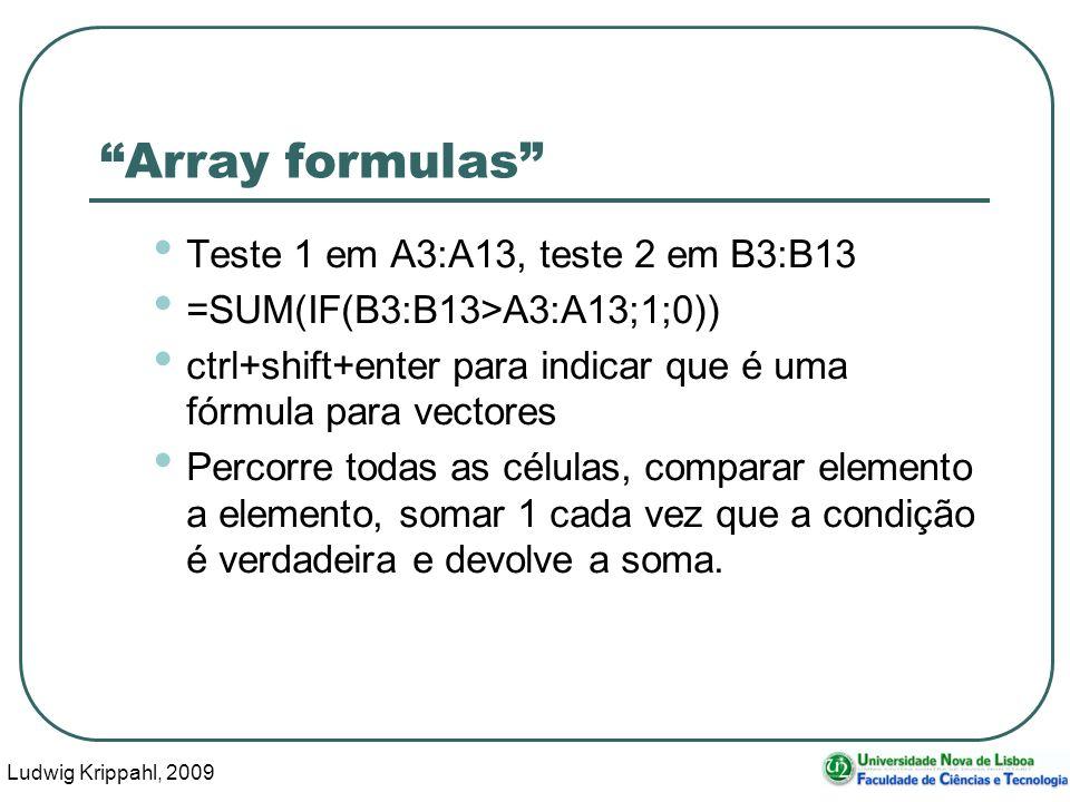 Ludwig Krippahl, 2009 28 Array formulas Teste 1 em A3:A13, teste 2 em B3:B13 =SUM(IF(B3:B13>A3:A13;1;0)) ctrl+shift+enter para indicar que é uma fórmu