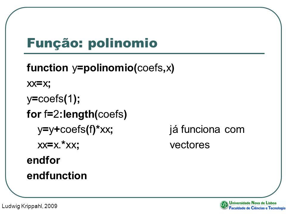 Ludwig Krippahl, 2009 18 Função: polinomio function y=polinomio(coefs,x) xx=x; y=coefs(1); for f=2:length(coefs) y=y+coefs(f)*xx;já funciona com xx=x.*xx;vectores endfor endfunction