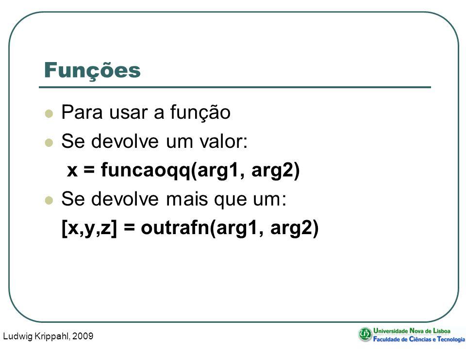 Ludwig Krippahl, 2009 3 Funções Para usar a função Se devolve um valor: x = funcaoqq(arg1, arg2) Se devolve mais que um: [x,y,z] = outrafn(arg1, arg2)