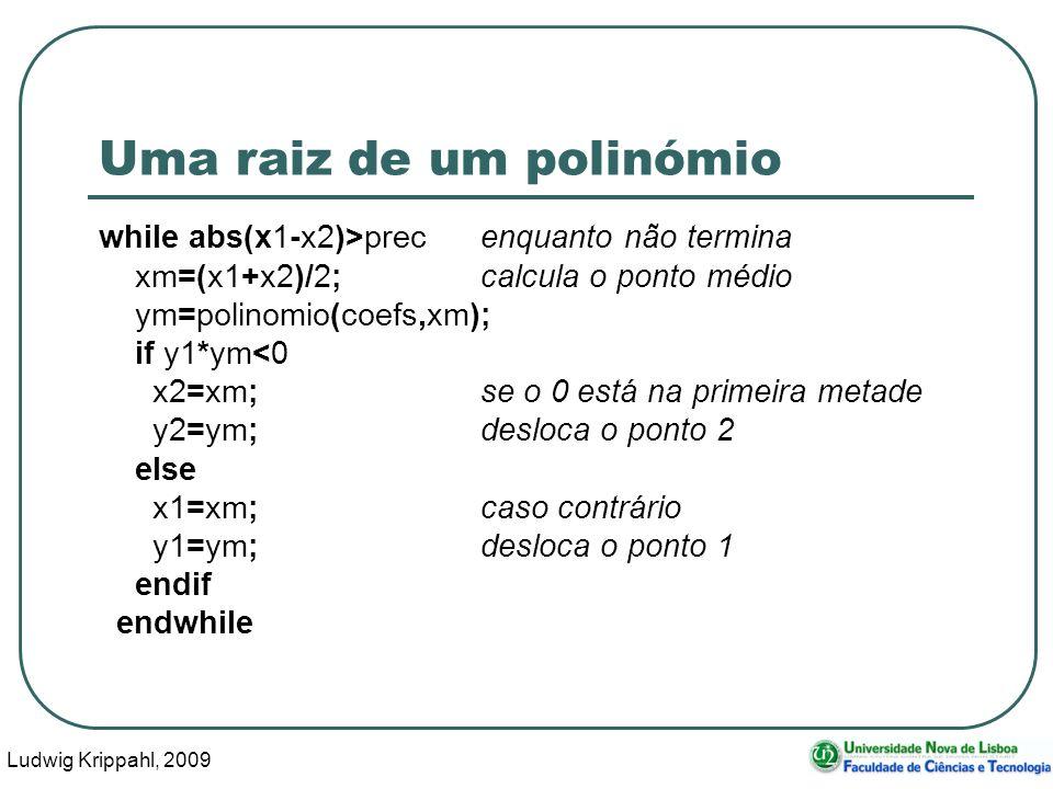 Ludwig Krippahl, 2009 34 Uma raiz de um polinómio while abs(x1-x2)>precenquanto não termina xm=(x1+x2)/2;calcula o ponto médio ym=polinomio(coefs,xm); if y1*ym<0 x2=xm;se o 0 está na primeira metade y2=ym;desloca o ponto 2 else x1=xm;caso contrário y1=ym;desloca o ponto 1 endif endwhile