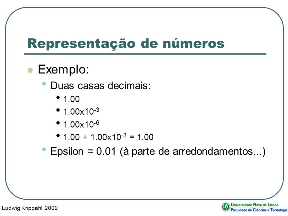 Ludwig Krippahl, 2009 42 Representação de números Exemplo: Duas casas decimais: 1.00 1.00x10 -3 1.00x10 -6 1.00 + 1.00x10 -3 = 1.00 Epsilon = 0.01 (à parte de arredondamentos...)