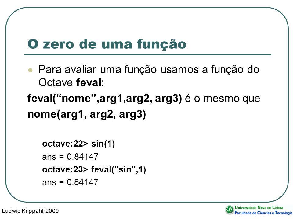 Ludwig Krippahl, 2009 47 O zero de uma função Para avaliar uma função usamos a função do Octave feval: feval(nome,arg1,arg2, arg3) é o mesmo que nome(arg1, arg2, arg3) octave:22> sin(1) ans = 0.84147 octave:23> feval( sin ,1) ans = 0.84147