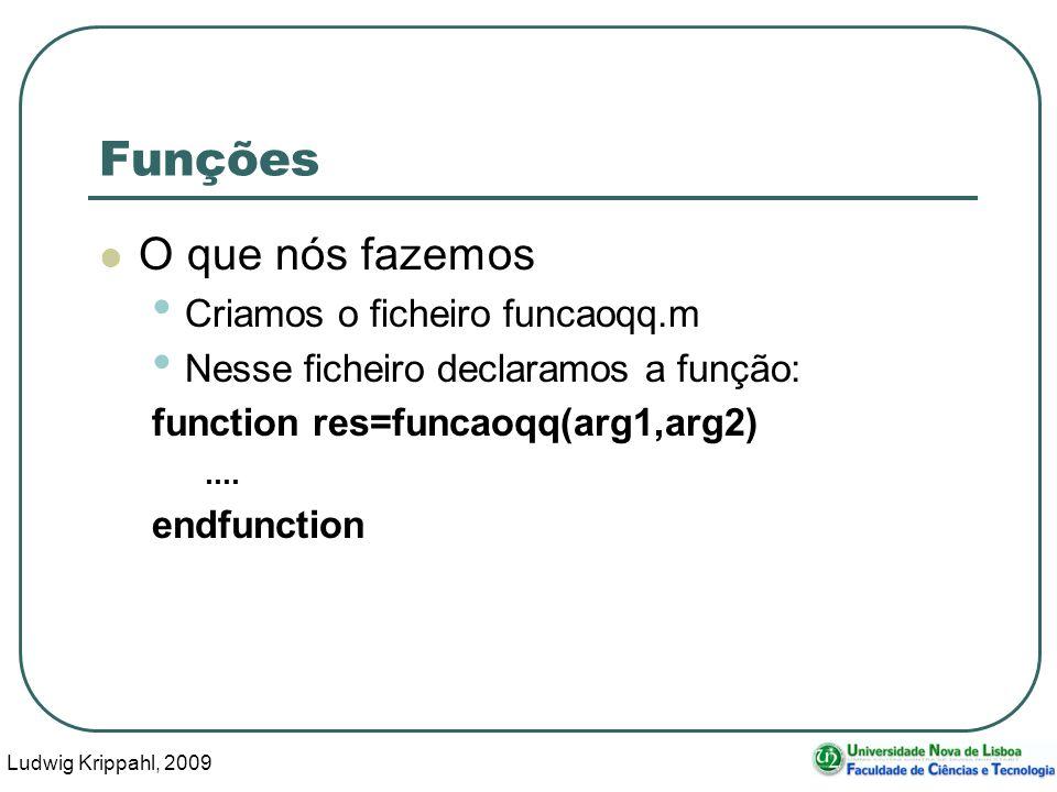 Ludwig Krippahl, 2009 5 Funções O que nós fazemos Criamos o ficheiro funcaoqq.m Nesse ficheiro declaramos a função: function res=funcaoqq(arg1,arg2)....