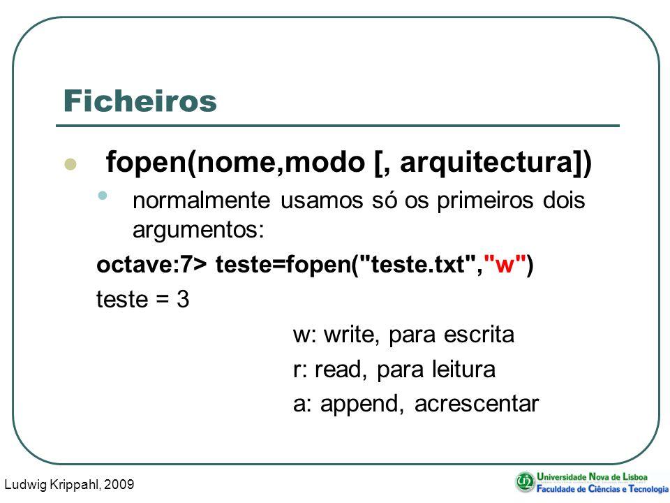 Ludwig Krippahl, 2009 54 Ficheiros fopen(nome,modo [, arquitectura]) normalmente usamos só os primeiros dois argumentos: octave:7> teste=fopen( teste.txt , w ) teste = 3 w: write, para escrita r: read, para leitura a: append, acrescentar