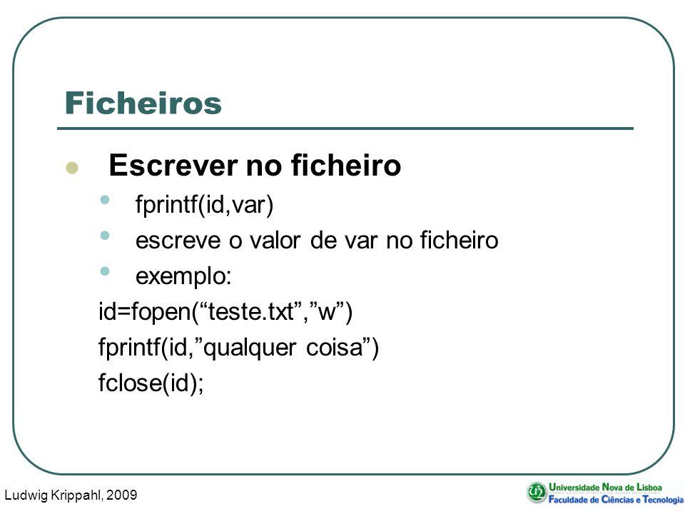 Ludwig Krippahl, 2009 56 Ficheiros Escrever no ficheiro fprintf(id,var) escreve o valor de var no ficheiro exemplo: id=fopen(teste.txt,w) fprintf(id,qualquer coisa) fclose(id);
