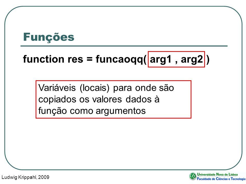 Ludwig Krippahl, 2009 9 Funções function res = funcaoqq( arg1, arg2 ) Variáveis (locais) para onde são copiados os valores dados à função como argumentos