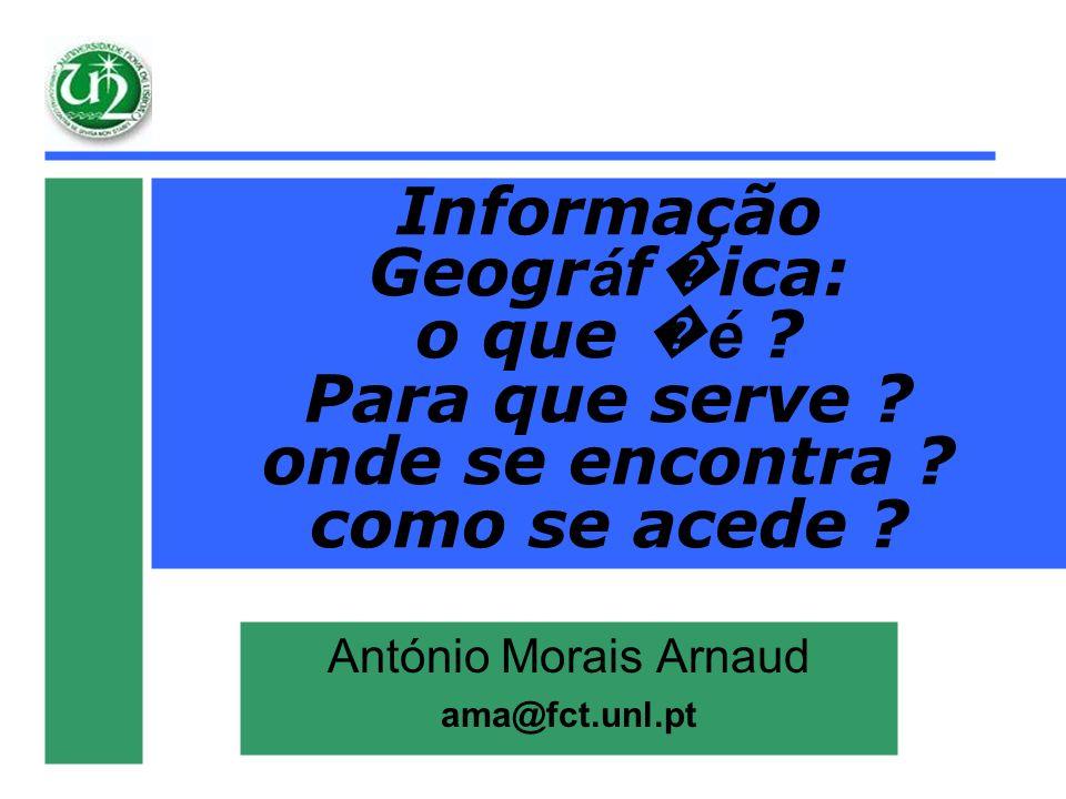 Informação Geogr á f ica: o que é ? Para que serve ? onde se encontra ? como se acede ? António Morais Arnaud ama@fct.unl.pt