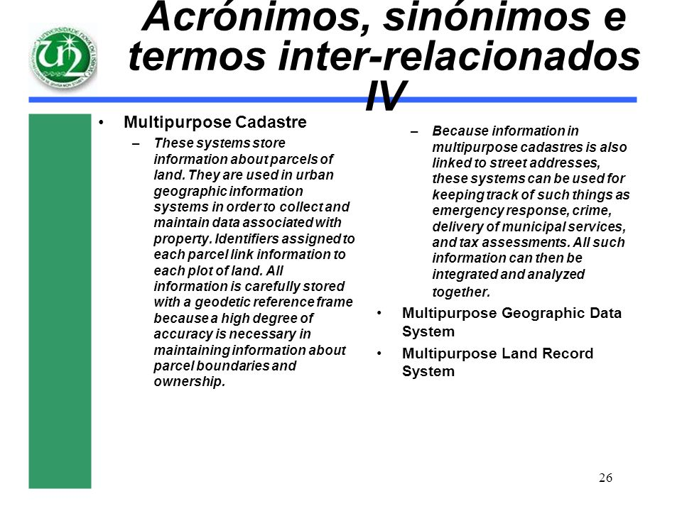 26 Acrónimos, sinónimos e termos inter-relacionados IV Multipurpose Cadastre –These systems store information about parcels of land. They are used in