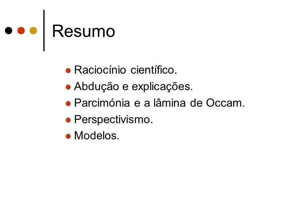 Resumo Raciocínio científico. Abdução e explicações. Parcimónia e a lâmina de Occam. Perspectivismo. Modelos.