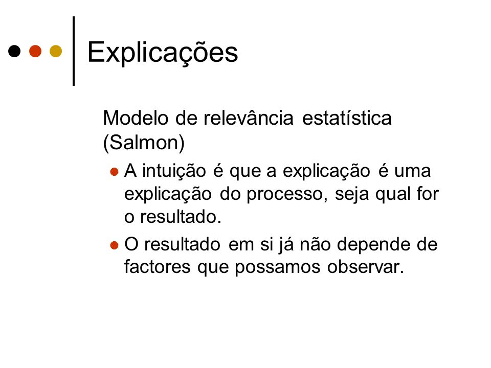 Explicações Modelo de relevância estatística (Salmon) A intuição é que a explicação é uma explicação do processo, seja qual for o resultado. O resulta