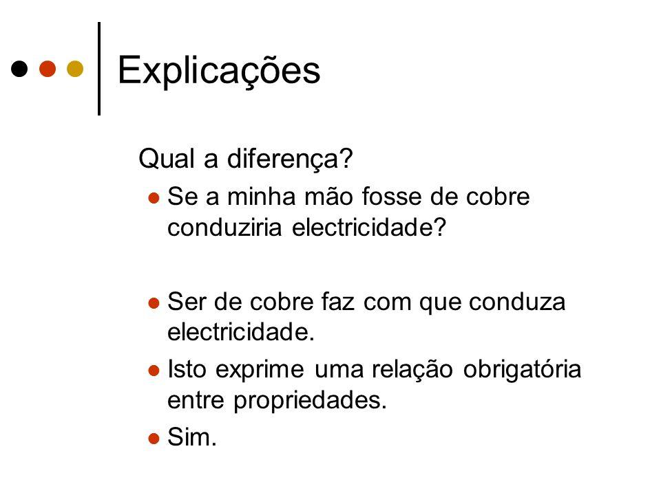 Explicações Qual a diferença? Se a minha mão fosse de cobre conduziria electricidade? Ser de cobre faz com que conduza electricidade. Isto exprime uma