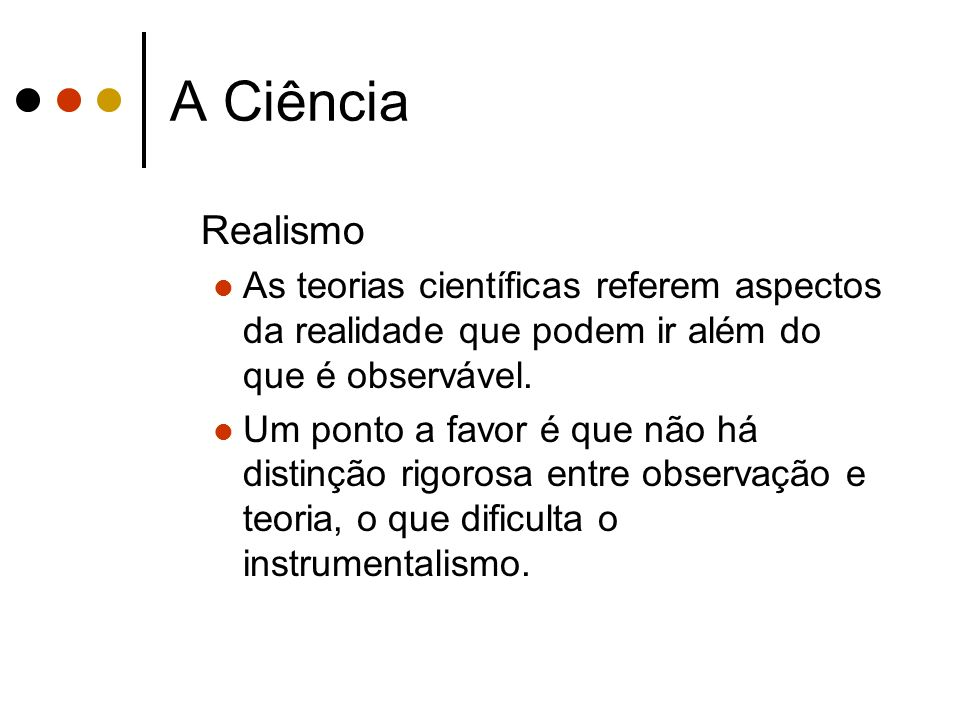 A Ciência Realismo As teorias científicas referem aspectos da realidade que podem ir além do que é observável. Um ponto a favor é que não há distinção