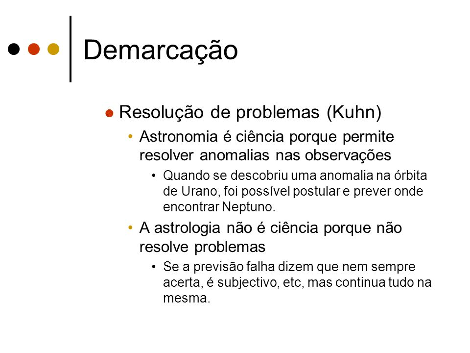 Demarcação Resolução de problemas (Kuhn) Astronomia é ciência porque permite resolver anomalias nas observações Quando se descobriu uma anomalia na ór