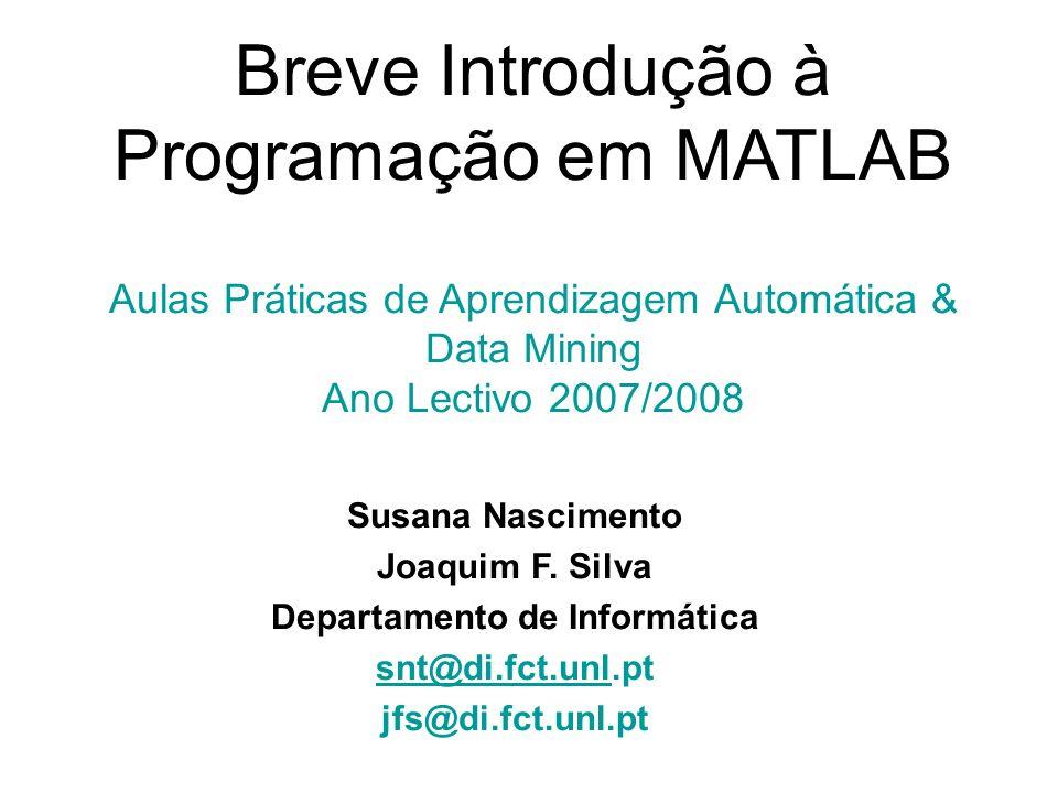 Breve Introdução à Programação em MATLAB Aulas Práticas de Aprendizagem Automática & Data Mining Ano Lectivo 2007/2008 Susana Nascimento Joaquim F. Si