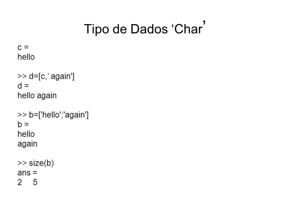 Tipo de Dados Char c = hello >> d=[c, again'] d = hello again >> b=['hello';'again'] b = hello again >> size(b) ans = 2 5