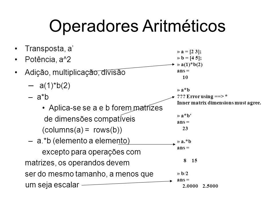 Operadores Aritméticos Transposta, a Potência, a^2 Adição, multiplicação, divisão – a(1)*b(2) –a*b Aplica-se se a e b forem matrizes de dimensões comp