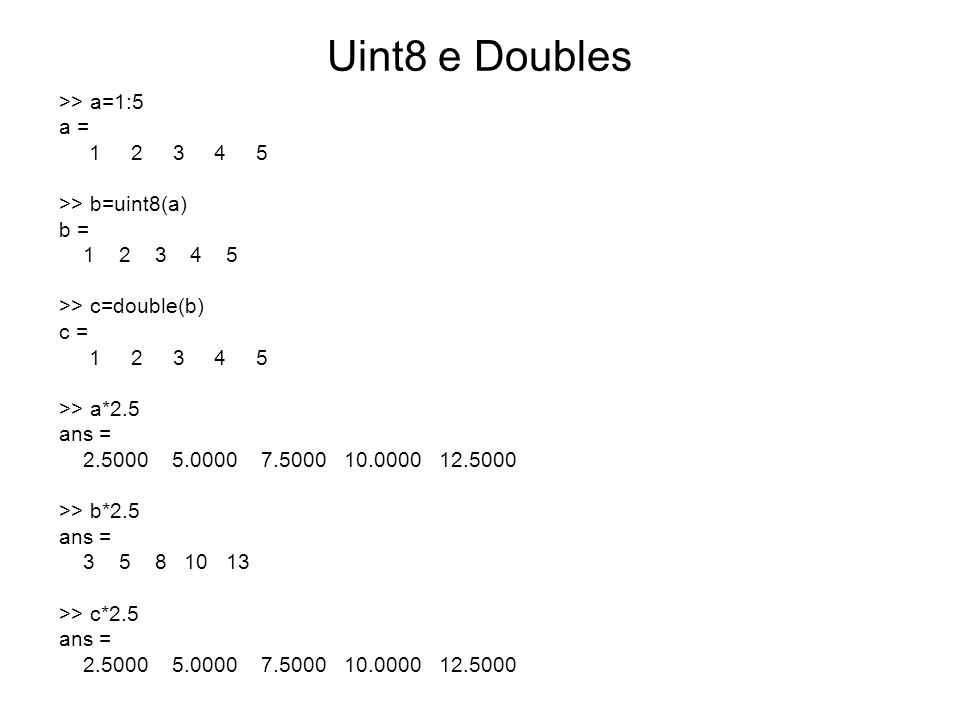 Uint8 e Doubles >> a=1:5 a = 1 2 3 4 5 >> b=uint8(a) b = 1 2 3 4 5 >> c=double(b) c = 1 2 3 4 5 >> a*2.5 ans = 2.5000 5.0000 7.5000 10.0000 12.5000 >>