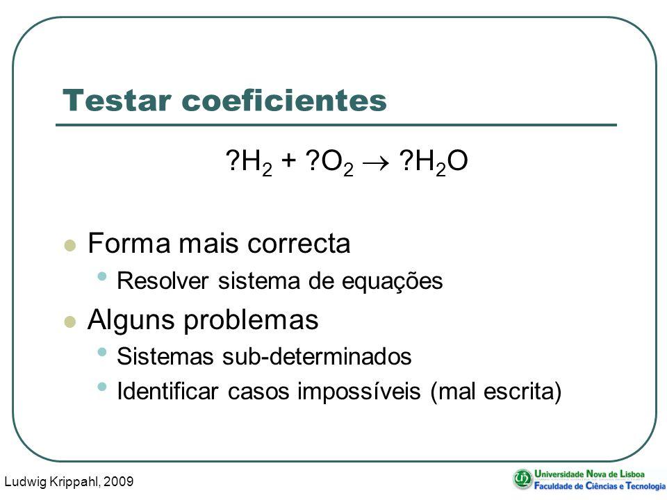 Ludwig Krippahl, 2009 10 Testar coeficientes H 2 + O 2 H 2 O Forma mais correcta Resolver sistema de equações Alguns problemas Sistemas sub-determinados Identificar casos impossíveis (mal escrita)