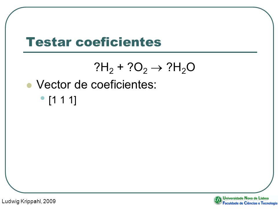 Ludwig Krippahl, 2009 12 Testar coeficientes ?H 2 + ?O 2 ?H 2 O Vector de coeficientes: [1 1 1]