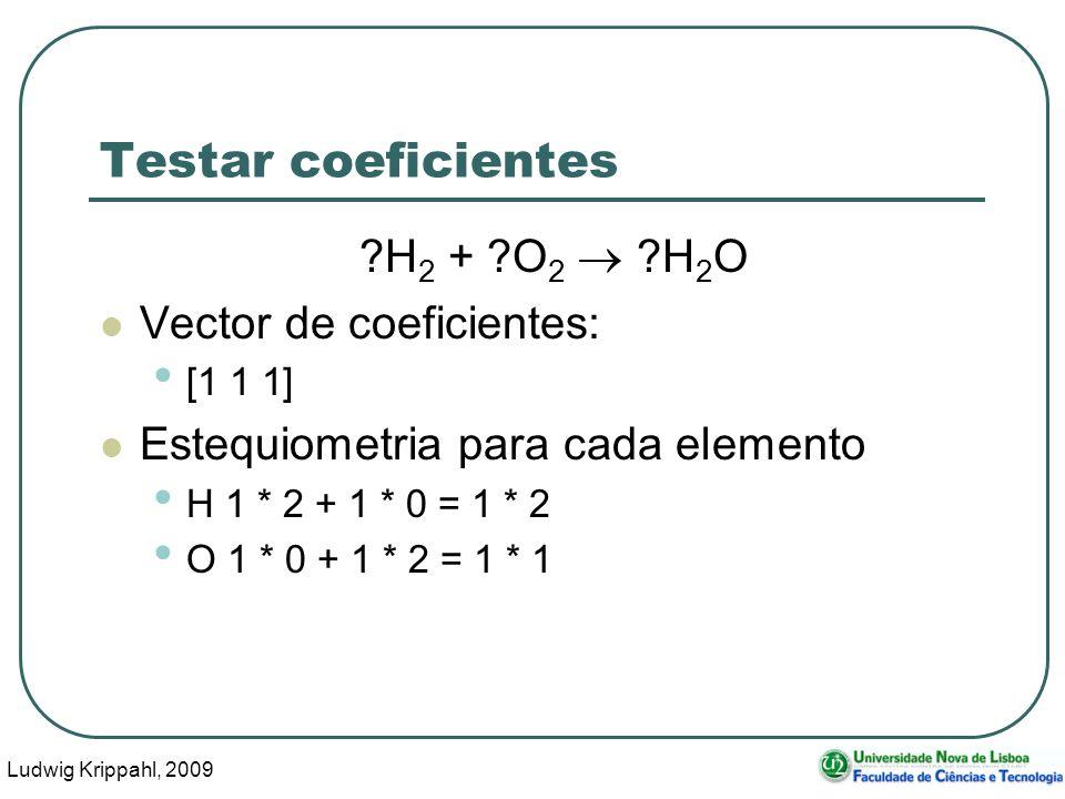 Ludwig Krippahl, 2009 13 Testar coeficientes ?H 2 + ?O 2 ?H 2 O Vector de coeficientes: [1 1 1] Estequiometria para cada elemento H 1 * 2 + 1 * 0 = 1 * 2 O 1 * 0 + 1 * 2 = 1 * 1