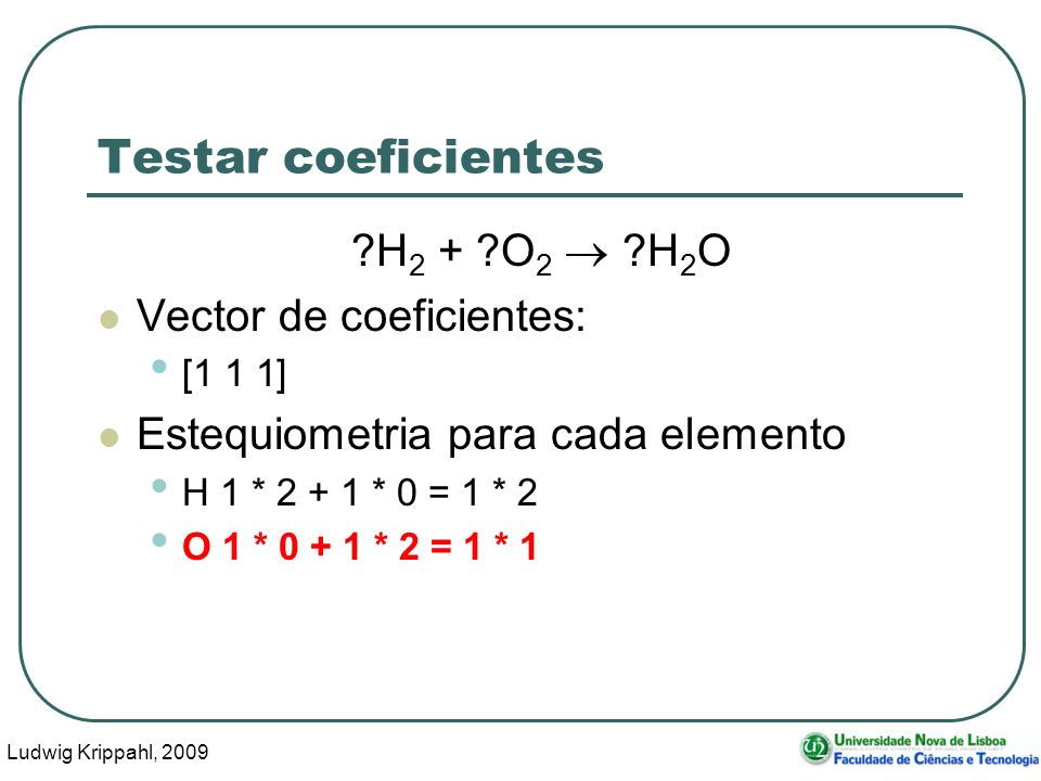 Ludwig Krippahl, 2009 14 Testar coeficientes ?H 2 + ?O 2 ?H 2 O Vector de coeficientes: [1 1 1] Estequiometria para cada elemento H 1 * 2 + 1 * 0 = 1