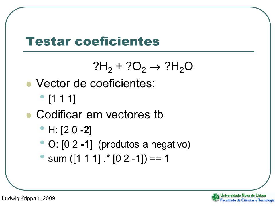 Ludwig Krippahl, 2009 16 Testar coeficientes H 2 + O 2 H 2 O Vector de coeficientes: [1 1 1] Codificar em vectores tb H: [2 0 -2] O: [0 2 -1] (produtos a negativo) sum ([1 1 1].* [0 2 -1]) == 1