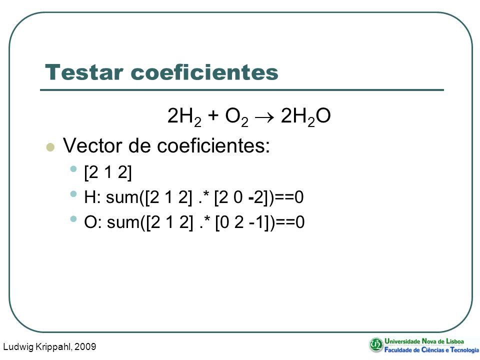Ludwig Krippahl, 2009 17 Testar coeficientes 2H 2 + O 2 2H 2 O Vector de coeficientes: [2 1 2] H: sum([2 1 2].* [2 0 -2])==0 O: sum([2 1 2].* [0 2 -1])==0