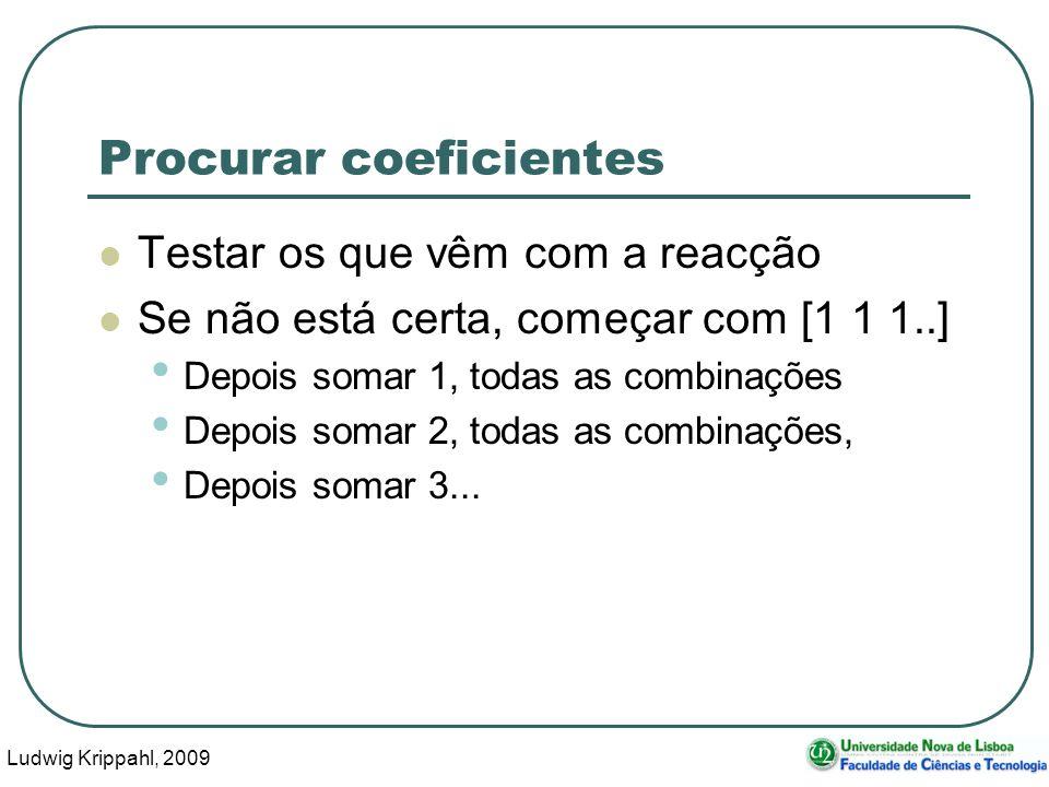 Ludwig Krippahl, 2009 19 Procurar coeficientes Testar os que vêm com a reacção Se não está certa, começar com [1 1 1..] Depois somar 1, todas as combinações Depois somar 2, todas as combinações, Depois somar 3...