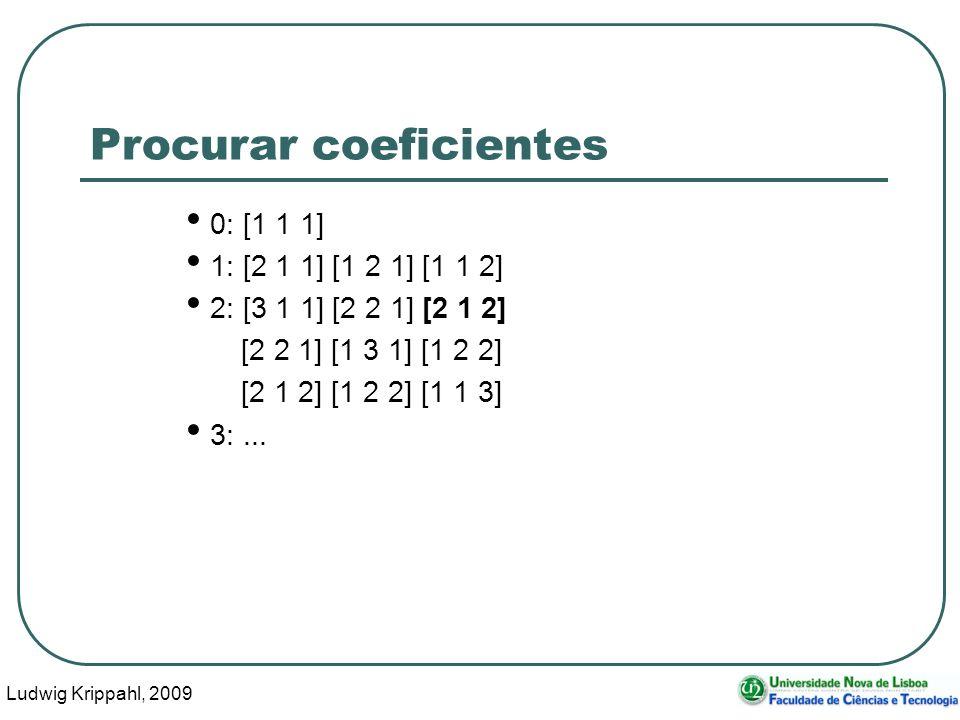 Ludwig Krippahl, 2009 22 Procurar coeficientes 0: [1 1 1] 1: [2 1 1] [1 2 1] [1 1 2] 2: [3 1 1] [2 2 1] [2 1 2] [2 2 1] [1 3 1] [1 2 2] [2 1 2] [1 2 2] [1 1 3] 3:...