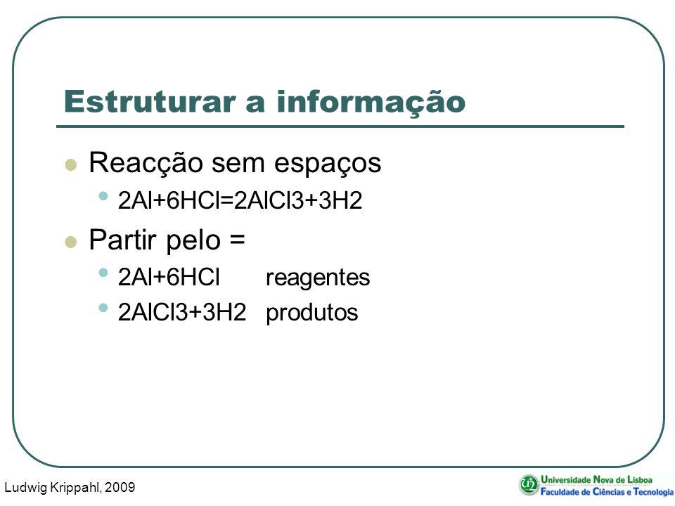 Ludwig Krippahl, 2009 38 Estruturar a informação Reacção sem espaços 2Al+6HCl=2AlCl3+3H2 Partir pelo = 2Al+6HClreagentes 2AlCl3+3H2produtos
