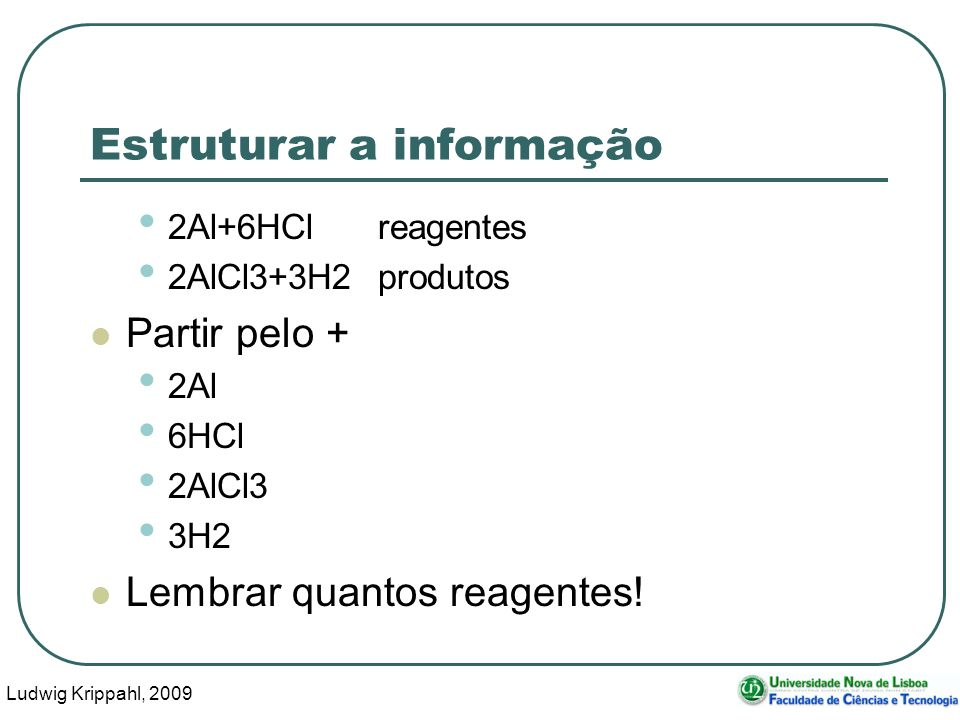Ludwig Krippahl, 2009 39 Estruturar a informação 2Al+6HClreagentes 2AlCl3+3H2produtos Partir pelo + 2Al 6HCl 2AlCl3 3H2 Lembrar quantos reagentes!