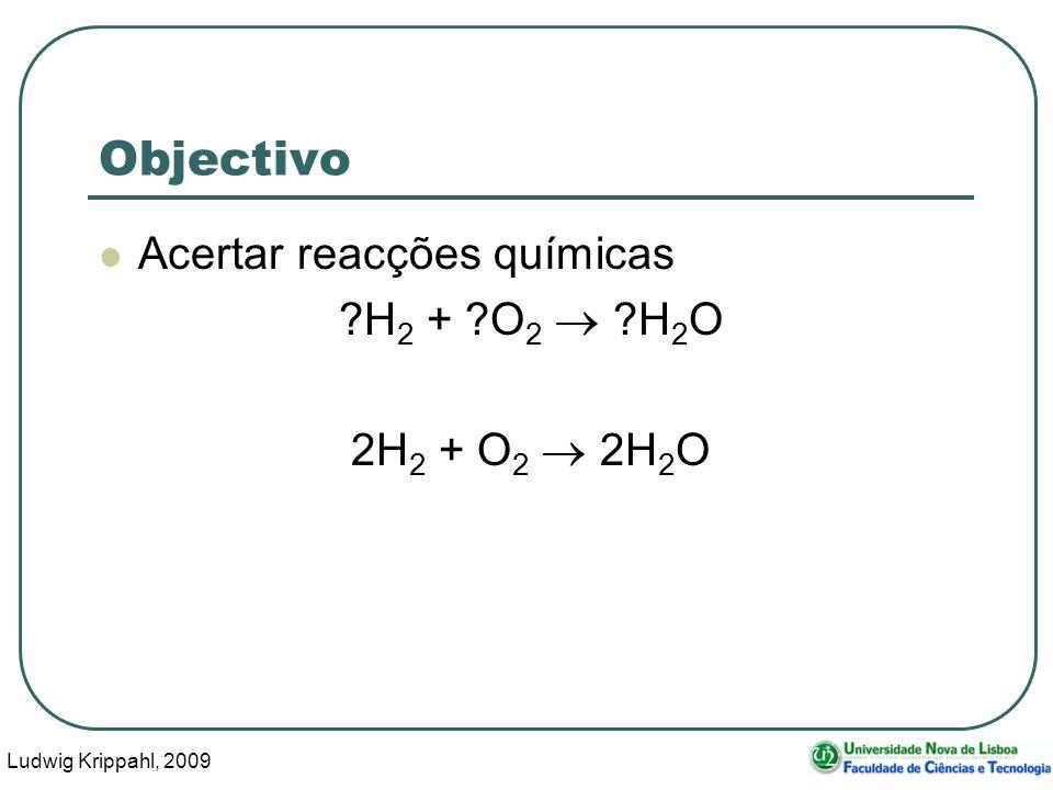 Ludwig Krippahl, 2009 6 Objectivo Acertar reacções químicas Ficheiro de entrada com reacções H2 + N2 = NH3 H2 + O2 = H2O Al + HCl = AlCl3 + H2 HCl + NaOH = NaCl + H2O 2 Al + 6 HCl = 2 AlCl3 + 3 H2 NO2+ H2O = HNO3 + NO