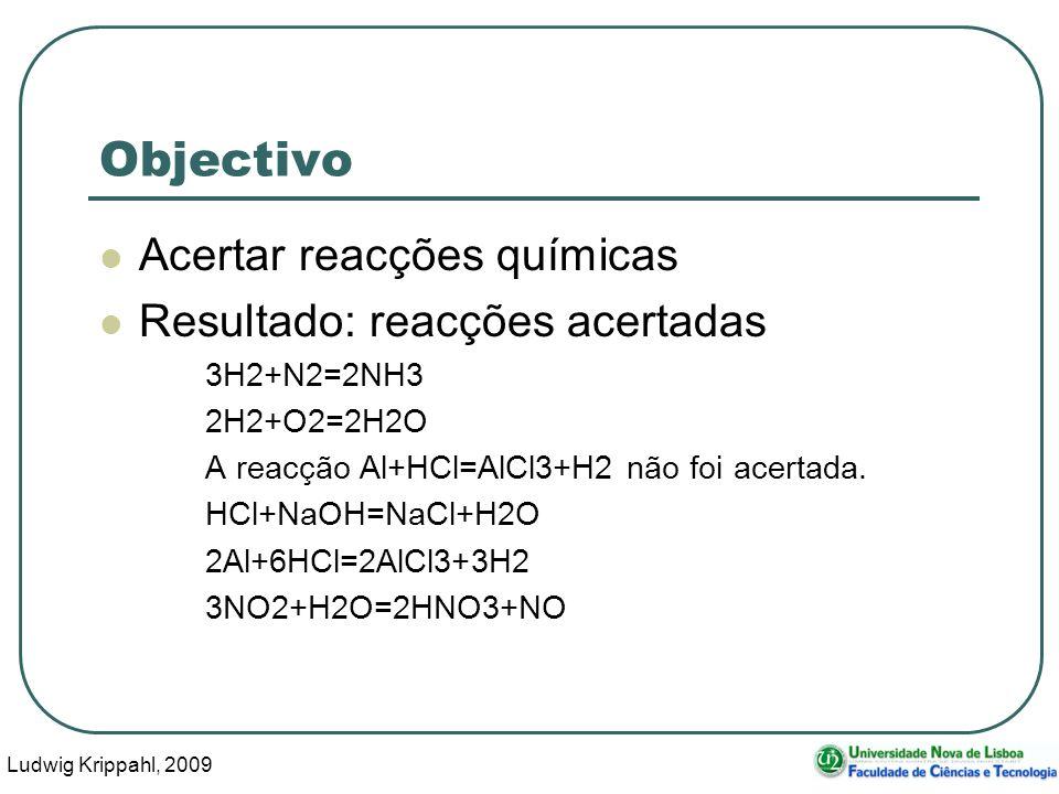 Ludwig Krippahl, 2009 7 Objectivo Acertar reacções químicas Resultado: reacções acertadas 3H2+N2=2NH3 2H2+O2=2H2O A reacção Al+HCl=AlCl3+H2 não foi acertada.