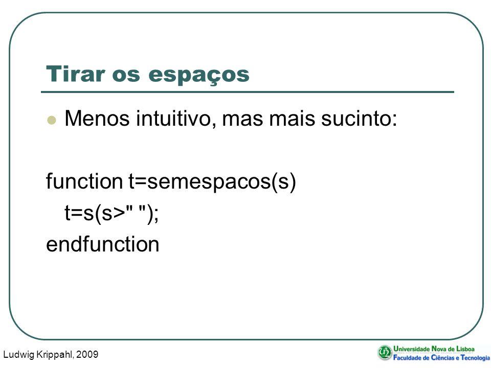 Ludwig Krippahl, 2009 10 Tirar os espaços Menos intuitivo, mas mais sucinto: function t=semespacos(s) t=s(s> ); endfunction