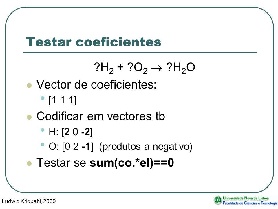 Ludwig Krippahl, 2009 11 Testar coeficientes H 2 + O 2 H 2 O Vector de coeficientes: [1 1 1] Codificar em vectores tb H: [2 0 -2] O: [0 2 -1] (produtos a negativo) Testar se sum(co.*el)==0